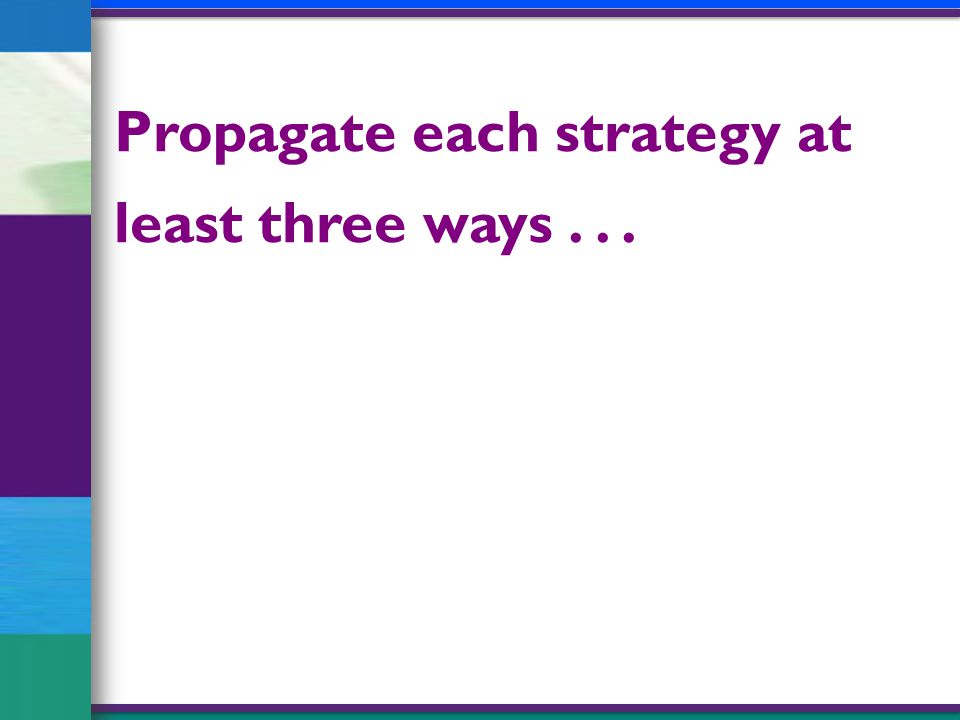 Propagate each strategy at least three ways...