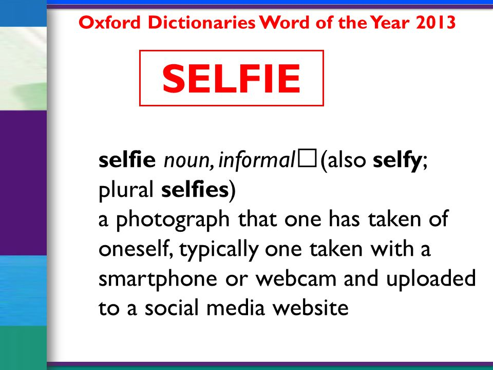 selfie noun, informal (also selfy; plural selfies) a photograph that one has taken of oneself, typically one taken with a smartphone or webcam and uploaded to a social media website Oxford Dictionaries Word of the Year 2013 SELFIE