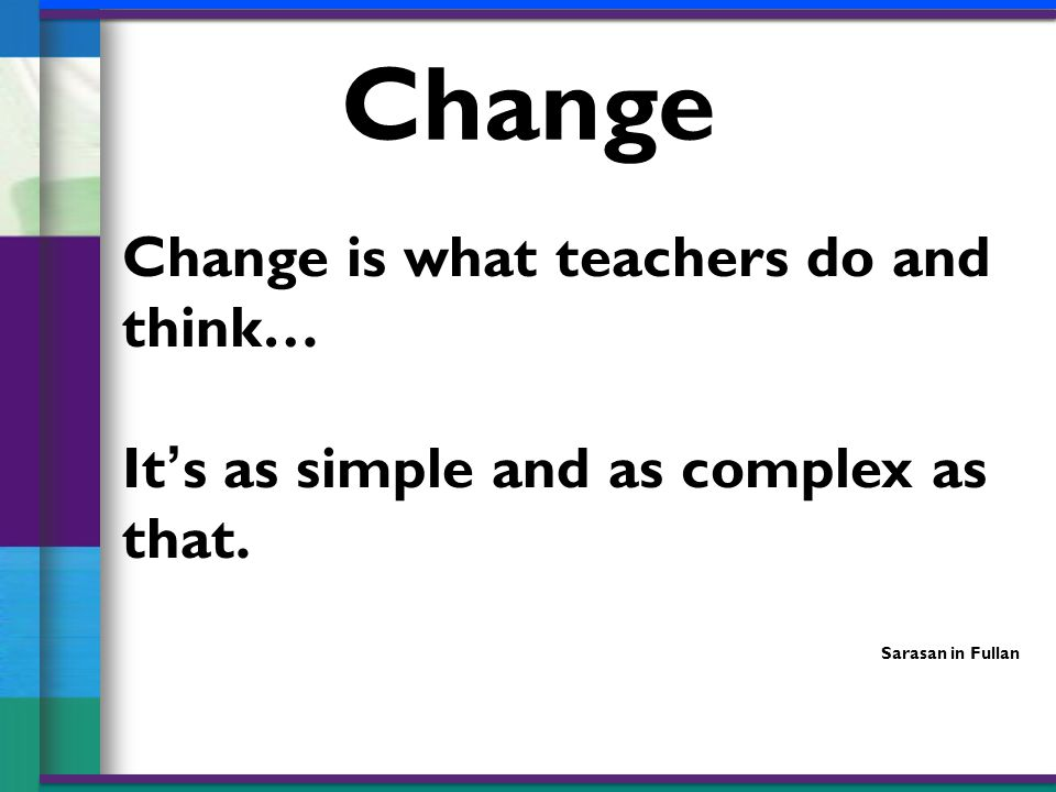 Change is what teachers do and think… It's as simple and as complex as that.