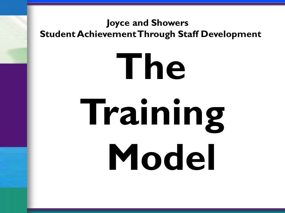 The Training Model Joyce and Showers Student Achievement Through Staff Development