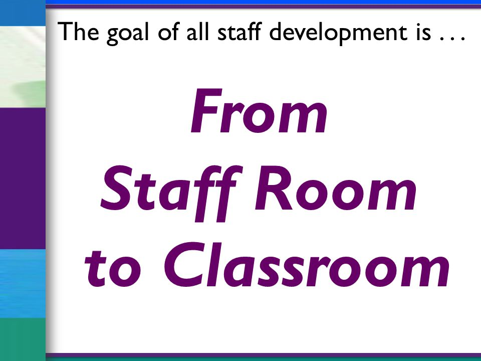 From Staff Room to Classroom The goal of all staff development is...
