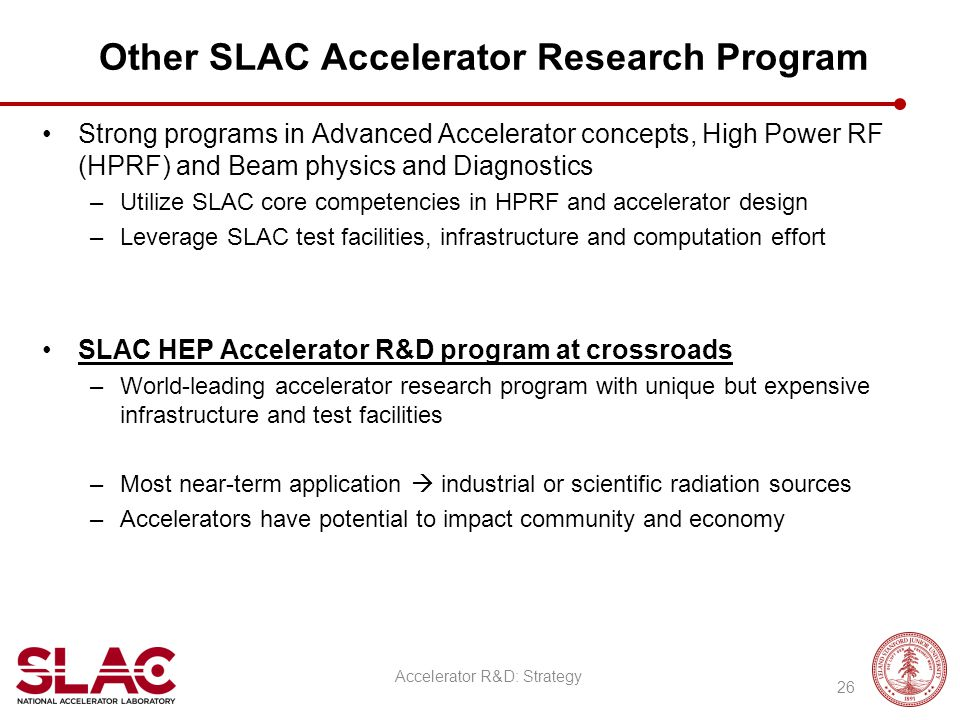 Other SLAC Accelerator Research Program Strong programs in Advanced Accelerator concepts, High Power RF (HPRF) and Beam physics and Diagnostics –Utili