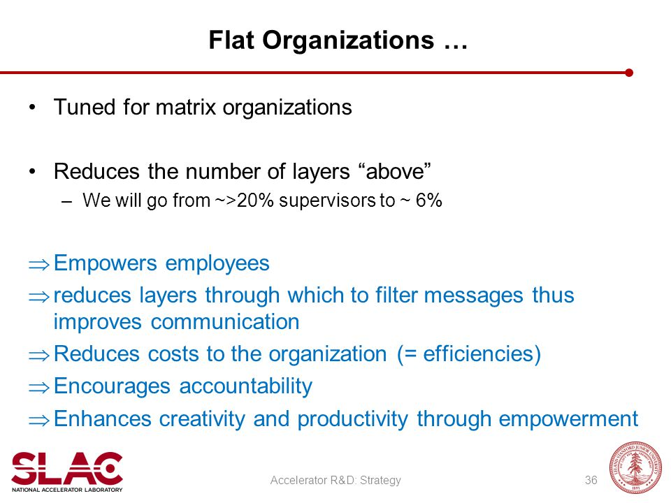 "Flat Organizations … Tuned for matrix organizations Reduces the number of layers ""above"" –We will go from ~>20% supervisors to ~ 6%  Empowers employe"