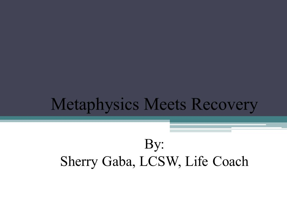 Metaphysics Meets Recovery By: Sherry Gaba, LCSW, Life Coach