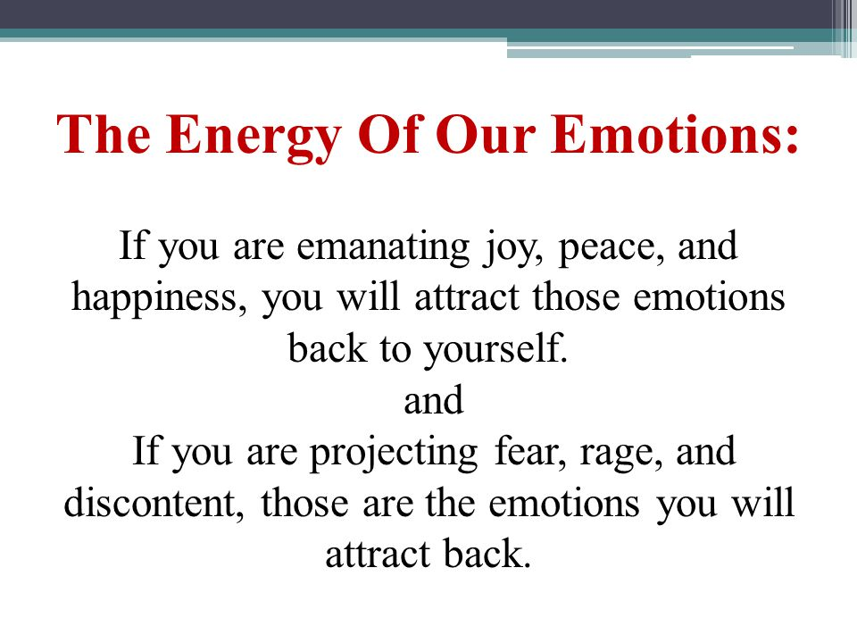 The Energy Of Our Emotions: If you are emanating joy, peace, and happiness, you will attract those emotions back to yourself. and If you are projectin
