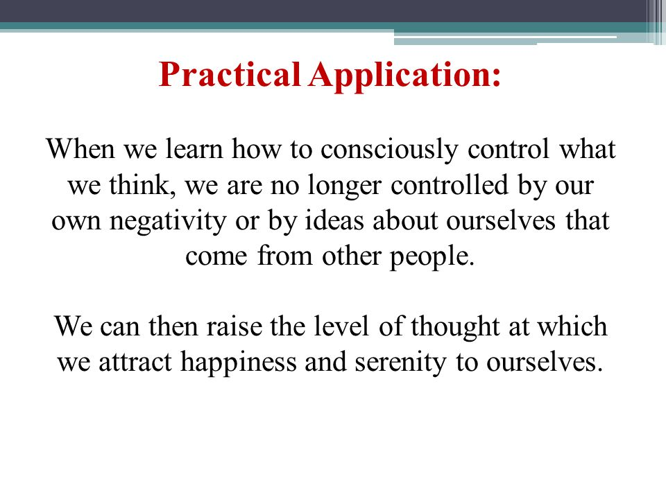 Practical Application: When we learn how to consciously control what we think, we are no longer controlled by our own negativity or by ideas about our