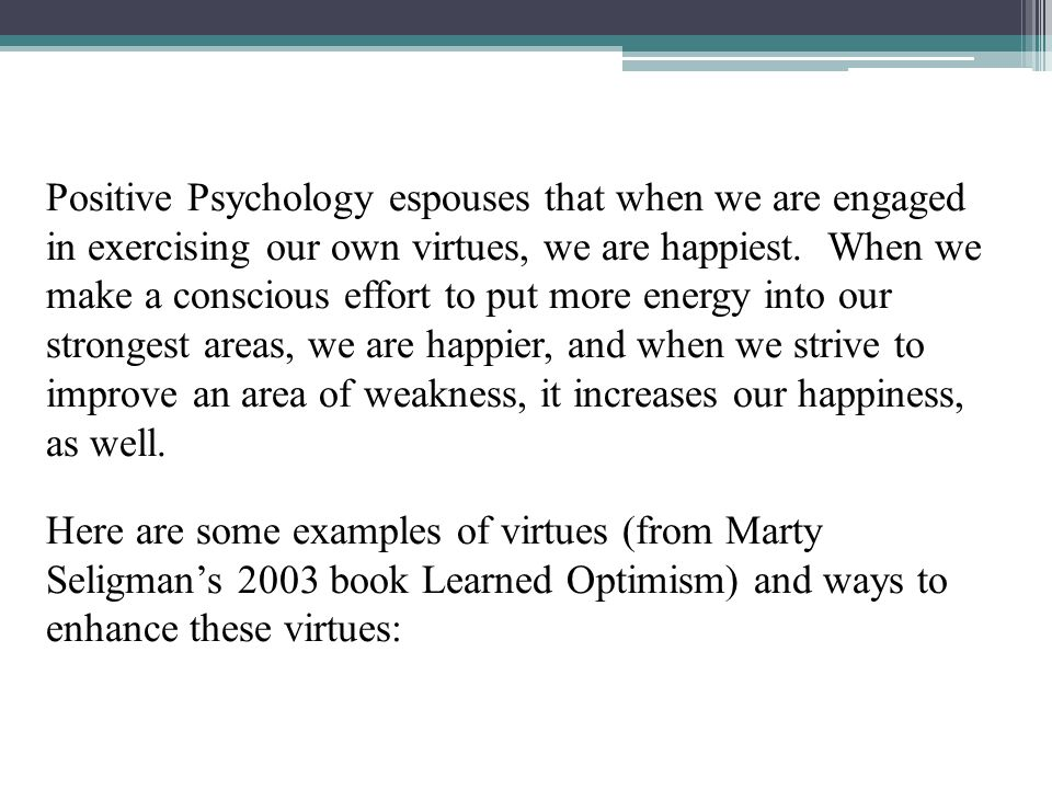 Positive Psychology espouses that when we are engaged in exercising our own virtues, we are happiest. When we make a conscious effort to put more ener