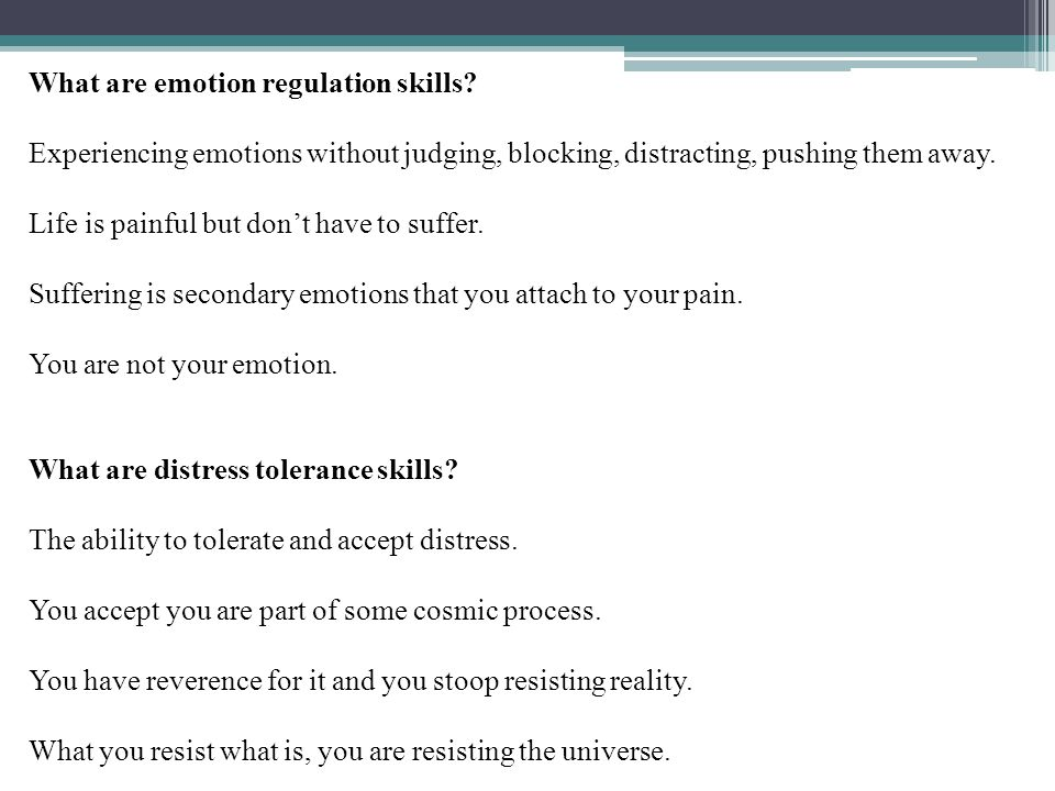 What are emotion regulation skills? Experiencing emotions without judging, blocking, distracting, pushing them away. Life is painful but don't have to