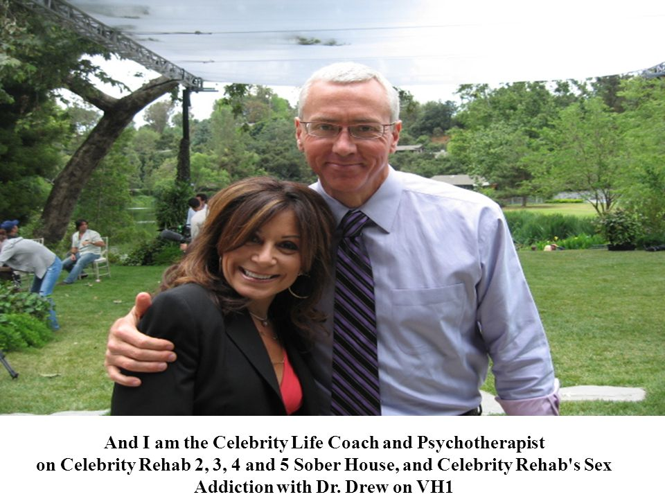 And I am the Celebrity Life Coach and Psychotherapist on Celebrity Rehab 2, 3, 4 and 5 Sober House, and Celebrity Rehab's Sex Addiction with Dr. Drew