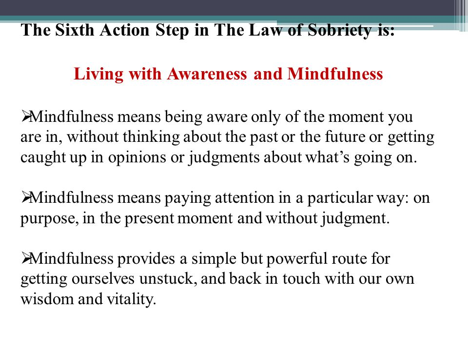 The Sixth Action Step in The Law of Sobriety is: Living with Awareness and Mindfulness  Mindfulness means being aware only of the moment you are in,
