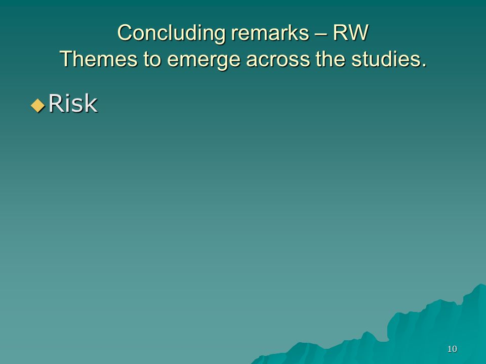 10 Concluding remarks – RW Themes to emerge across the studies.  Risk