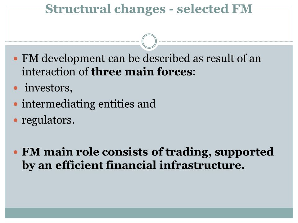 Structural changes - selected FM FM development can be described as result of an interaction of three main forces: investors, intermediating entities and regulators.