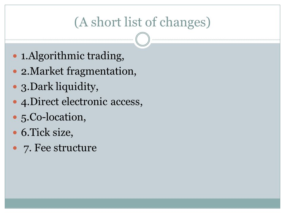 (A short list of changes) 1.Algorithmic trading, 2.Market fragmentation, 3.Dark liquidity, 4.Direct electronic access, 5.Co-location, 6.Tick size, 7.
