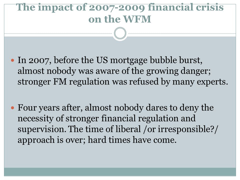The impact of 2007-2009 financial crisis on the WFM In 2007, before the US mortgage bubble burst, almost nobody was aware of the growing danger; stronger FM regulation was refused by many experts.