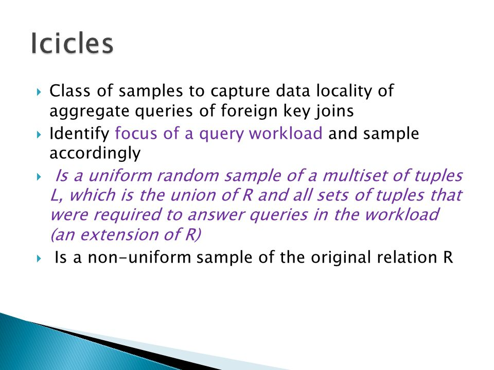  Class of samples to capture data locality of aggregate queries of foreign key joins  Identify focus of a query workload and sample accordingly  Is a uniform random sample of a multiset of tuples L, which is the union of R and all sets of tuples that were required to answer queries in the workload (an extension of R)  Is a non-uniform sample of the original relation R
