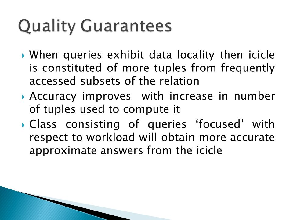  When queries exhibit data locality then icicle is constituted of more tuples from frequently accessed subsets of the relation  Accuracy improves with increase in number of tuples used to compute it  Class consisting of queries 'focused' with respect to workload will obtain more accurate approximate answers from the icicle