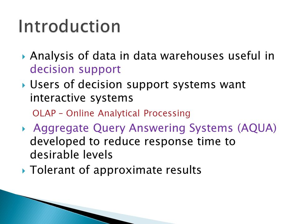  Analysis of data in data warehouses useful in decision support  Users of decision support systems want interactive systems OLAP – Online Analytical Processing  Aggregate Query Answering Systems (AQUA) developed to reduce response time to desirable levels  Tolerant of approximate results