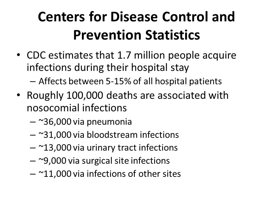 Centers for Disease Control and Prevention Statistics CDC estimates that 1.7 million people acquire infections during their hospital stay – Affects between 5-15% of all hospital patients Roughly 100,000 deaths are associated with nosocomial infections – ~36,000 via pneumonia – ~31,000 via bloodstream infections – ~13,000 via urinary tract infections – ~9,000 via surgical site infections – ~11,000 via infections of other sites