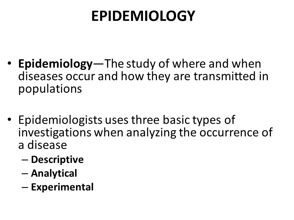 EPIDEMIOLOGY Epidemiology—The study of where and when diseases occur and how they are transmitted in populations Epidemiologists uses three basic types of investigations when analyzing the occurrence of a disease – Descriptive – Analytical – Experimental