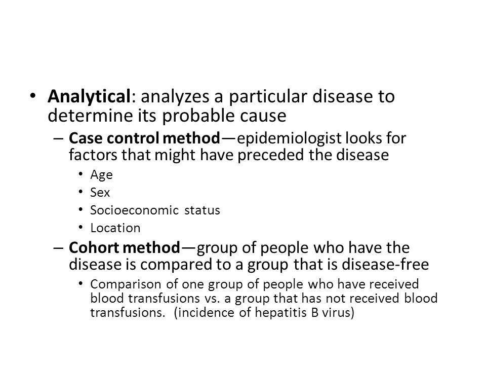 Analytical: analyzes a particular disease to determine its probable cause – Case control method—epidemiologist looks for factors that might have preceded the disease Age Sex Socioeconomic status Location – Cohort method—group of people who have the disease is compared to a group that is disease-free Comparison of one group of people who have received blood transfusions vs.