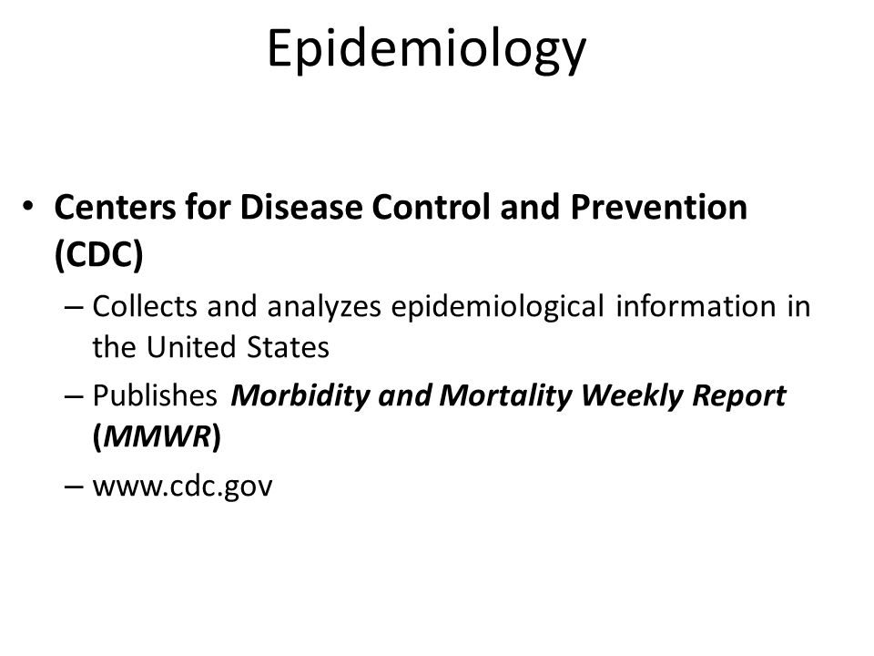 Epidemiology Centers for Disease Control and Prevention (CDC) – Collects and analyzes epidemiological information in the United States – Publishes Morbidity and Mortality Weekly Report (MMWR) – www.cdc.gov
