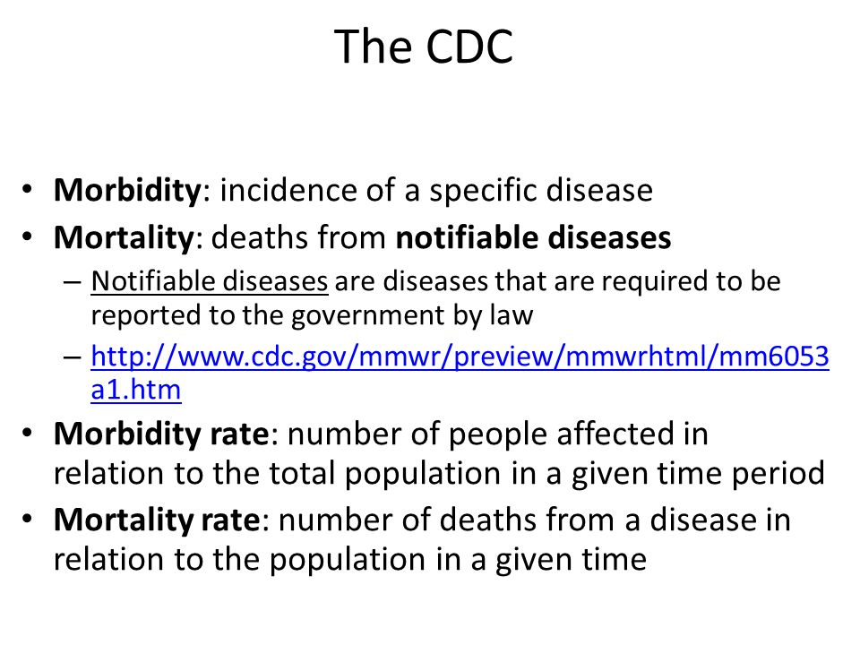 The CDC Morbidity: incidence of a specific disease Mortality: deaths from notifiable diseases – Notifiable diseases are diseases that are required to be reported to the government by law – http://www.cdc.gov/mmwr/preview/mmwrhtml/mm6053 a1.htm http://www.cdc.gov/mmwr/preview/mmwrhtml/mm6053 a1.htm Morbidity rate: number of people affected in relation to the total population in a given time period Mortality rate: number of deaths from a disease in relation to the population in a given time