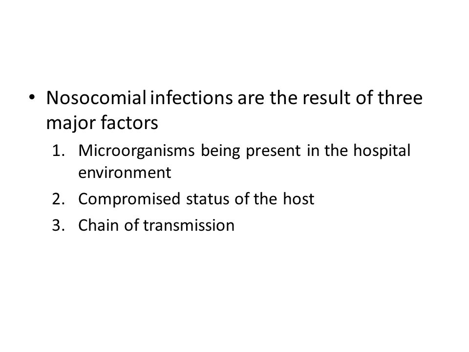 Microorganisms in the Hospital Although typically sterile, the hospital can serve as a reservoir for several pathogens – Normal microbiota of the human body act as opportunistic pathogens to other patients Compromised immune systems Therapy that affect normal function (antibiotics killing natural flora) – Most nosocomial infections are caused by human microbiota!!!!