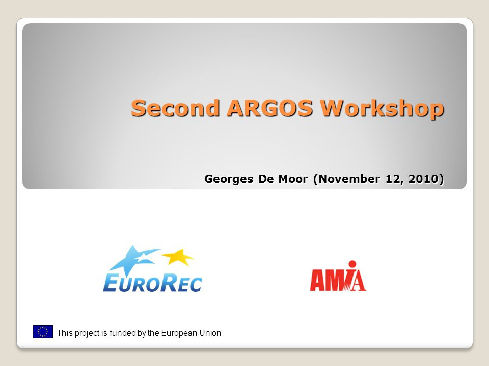 Second ARGOS Workshop Georges De Moor (November 12, 2010) This project is funded by the European Union