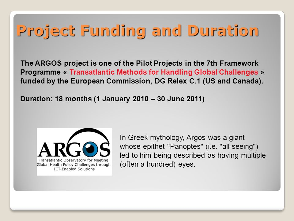 Project Funding and Duration The ARGOS project is one of the Pilot Projects in the 7th Framework Programme « Transatlantic Methods for Handling Global Challenges » funded by the European Commission, DG Relex C.1 (US and Canada).