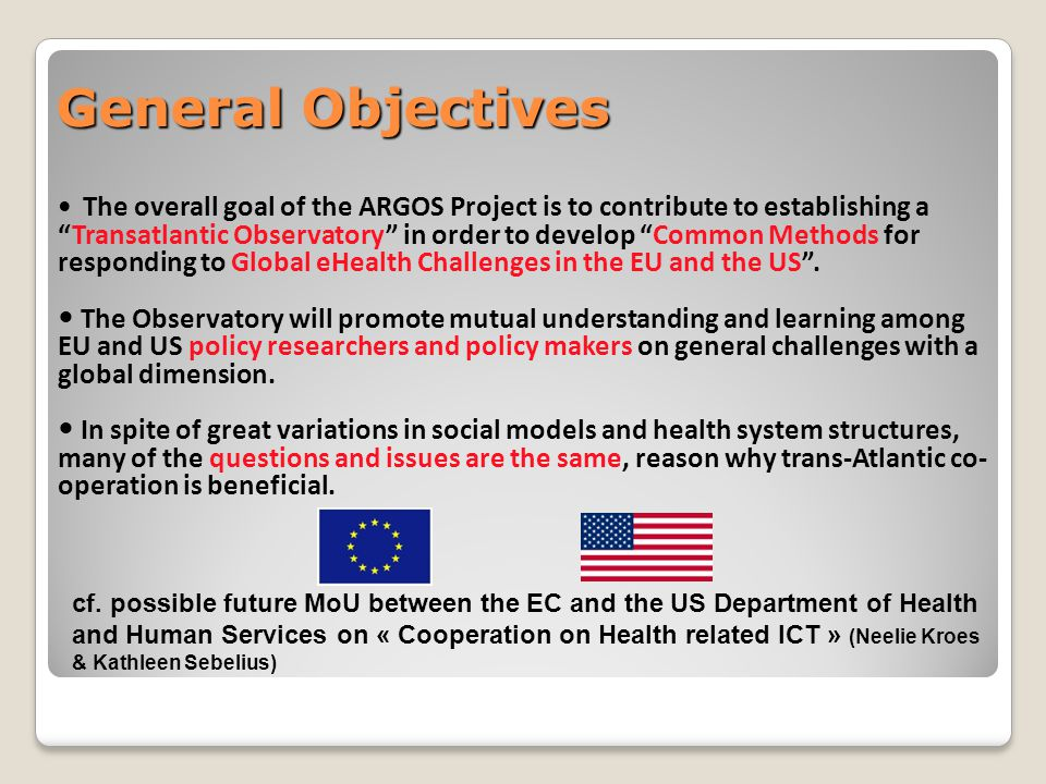 General Objectives The overall goal of the ARGOS Project is to contribute to establishing a Transatlantic Observatory in order to develop Common Methods for responding to Global eHealth Challenges in the EU and the US .