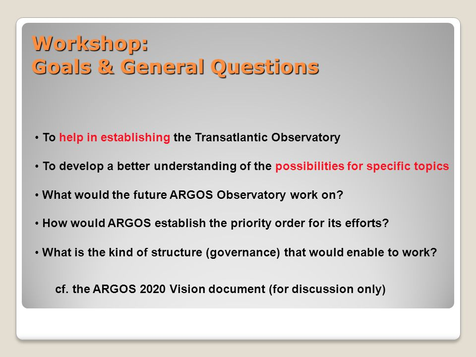 Workshop: Goals & General Questions To help in establishing the Transatlantic Observatory To develop a better understanding of the possibilities for specific topics What would the future ARGOS Observatory work on.