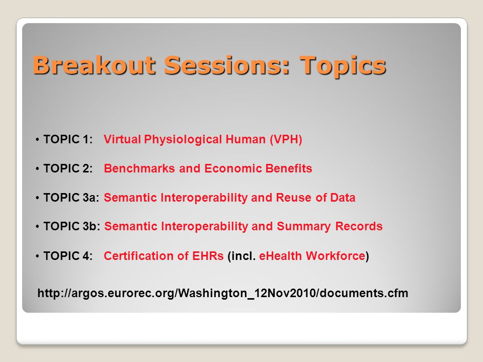 Breakout Sessions: Topics TOPIC 1: Virtual Physiological Human (VPH) TOPIC 2: Benchmarks and Economic Benefits TOPIC 3a: Semantic Interoperability and Reuse of Data TOPIC 3b: Semantic Interoperability and Summary Records TOPIC 4: Certification of EHRs (incl.