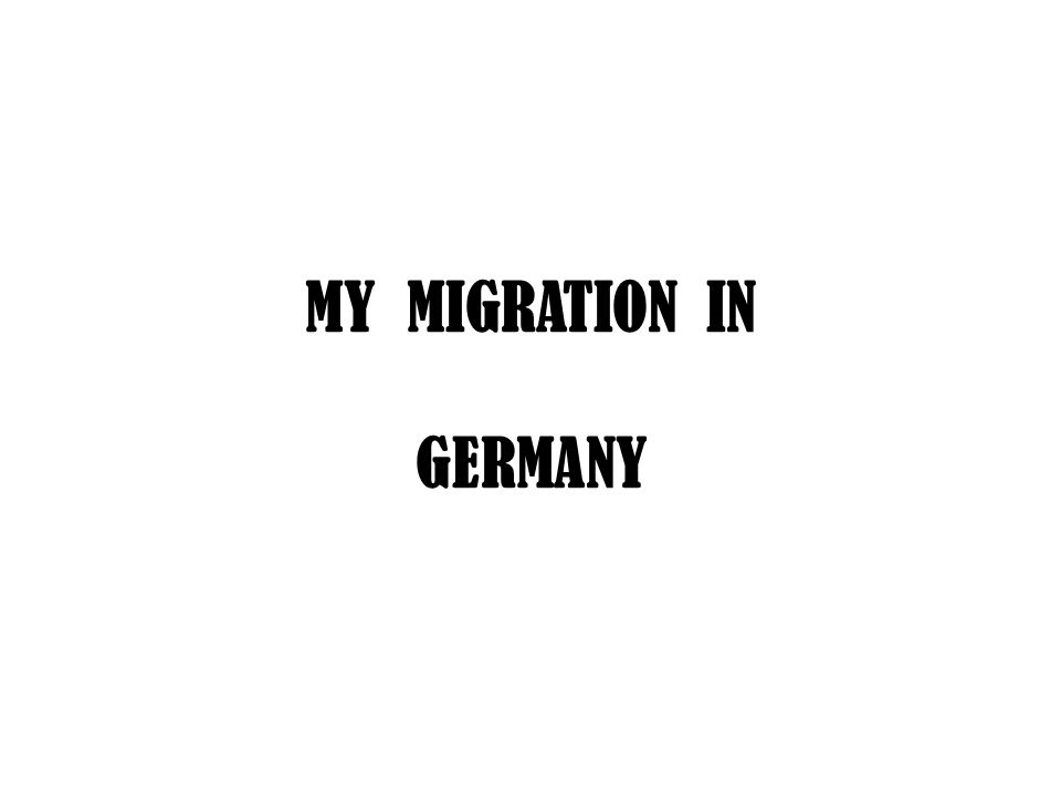MY MIGRATION IN GERMANY