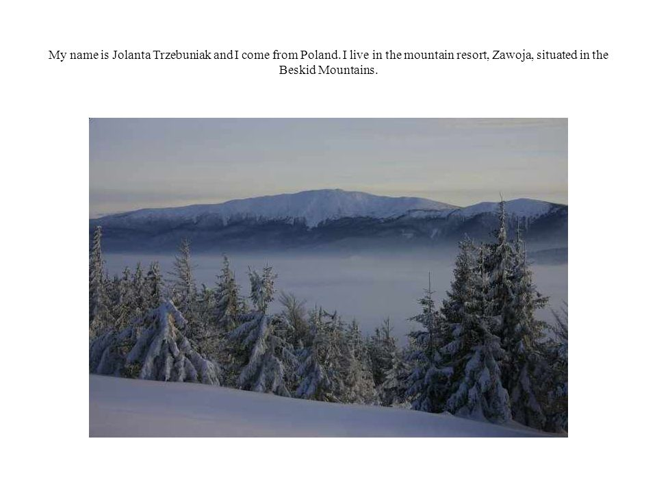 My name is Jolanta Trzebuniak and I come from Poland. I live in the mountain resort, Zawoja, situated in the Beskid Mountains.