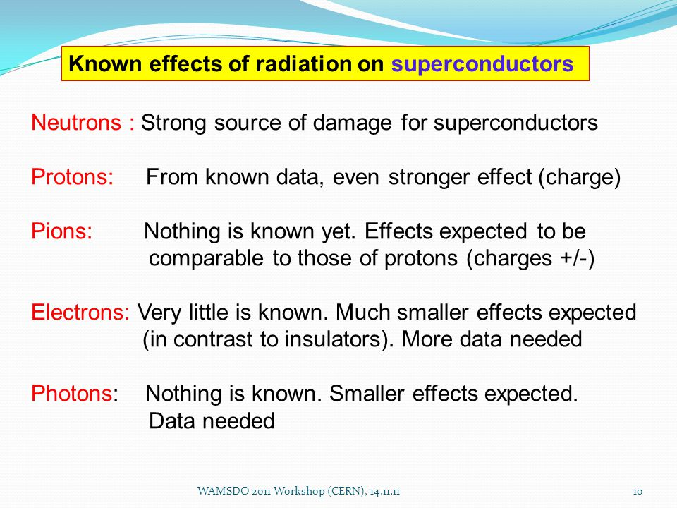 10 Neutrons : Strong source of damage for superconductors Protons: From known data, even stronger effect (charge) Pions: Nothing is known yet.