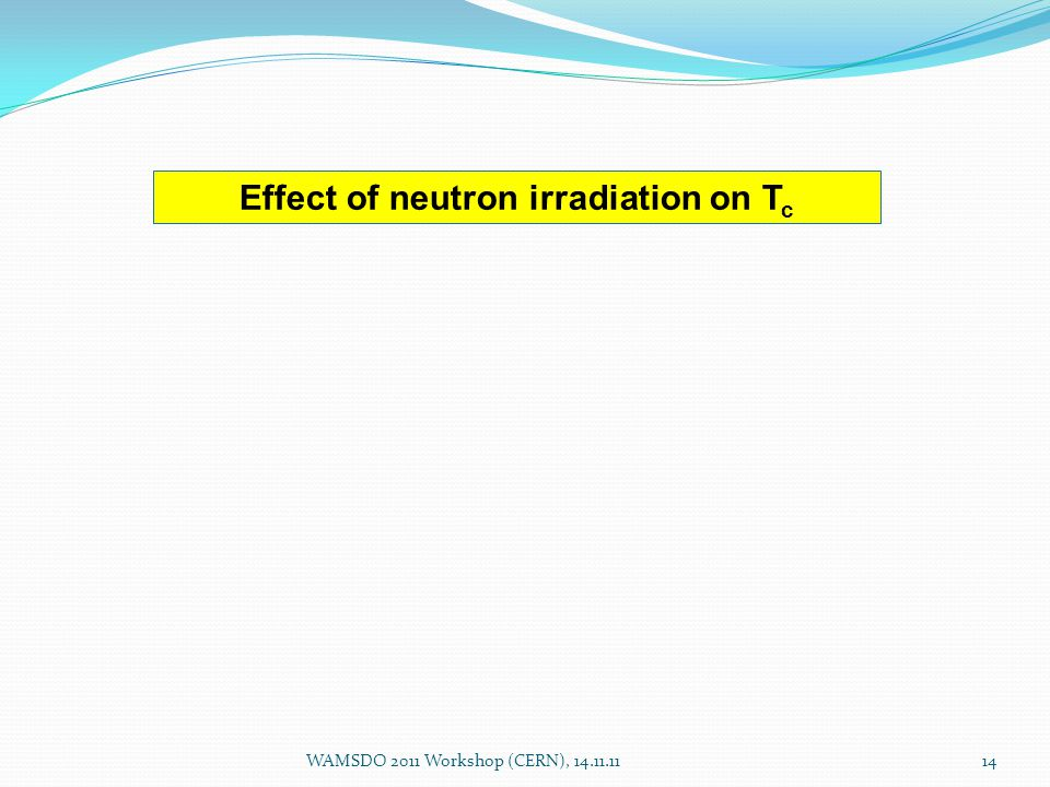 WAMSDO 2011 Workshop (CERN), 14.11.1114 Effect of neutron irradiation on T c