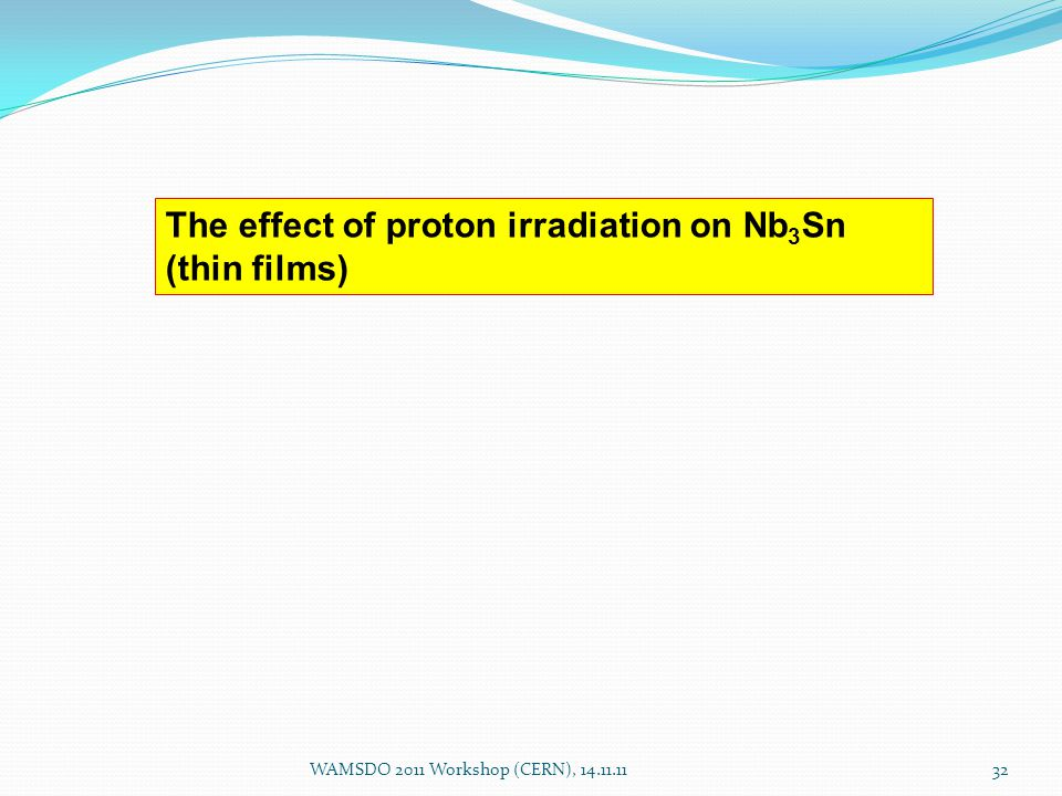 WAMSDO 2011 Workshop (CERN), 14.11.1132 The effect of proton irradiation on Nb 3 Sn (thin films)