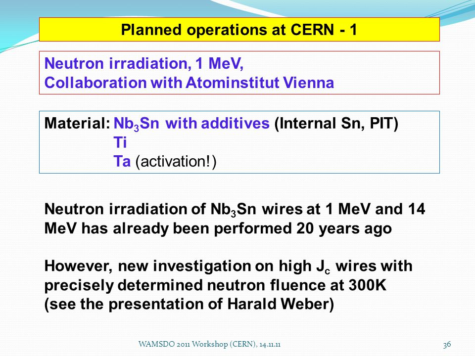 Planned operations at CERN - 1 Material: Nb 3 Sn with additives (Internal Sn, PIT) Ti Ta (activation!) Neutron irradiation, 1 MeV, Collaboration with Atominstitut Vienna Neutron irradiation of Nb 3 Sn wires at 1 MeV and 14 MeV has already been performed 20 years ago However, new investigation on high J c wires with precisely determined neutron fluence at 300K (see the presentation of Harald Weber) WAMSDO 2011 Workshop (CERN), 14.11.1136