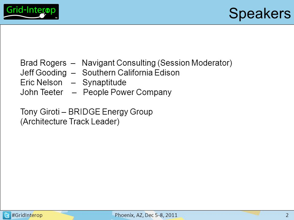 #GridInteropPhoenix, AZ, Dec 5-8, 20112 Brad Rogers – Navigant Consulting (Session Moderator) Jeff Gooding – Southern California Edison Eric Nelson – Synaptitude John Teeter – People Power Company Tony Giroti – BRIDGE Energy Group (Architecture Track Leader) Speakers