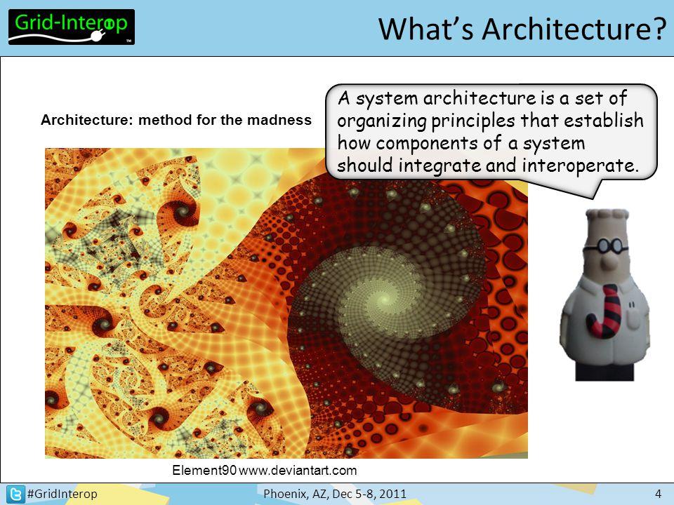 #GridInteropPhoenix, AZ, Dec 5-8, 20114 What's Architecture? Element90 www.deviantart.com Architecture: method for the madness A system architecture i