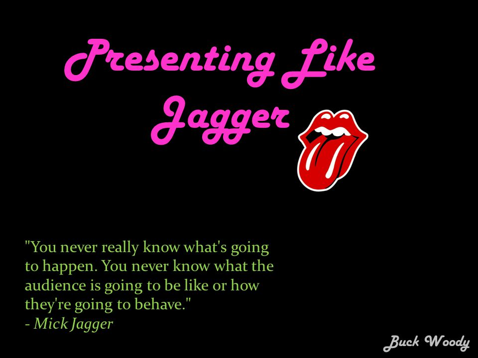 Presenting Like Jagger You never really know what s going to happen.