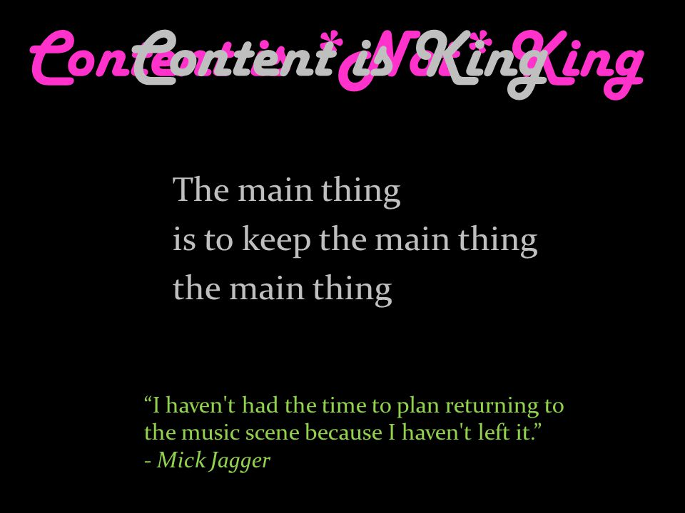 Content is *Not* King The main thing is to keep the main thing the main thing Content is King I haven t had the time to plan returning to the music scene because I haven t left it. - Mick Jagger