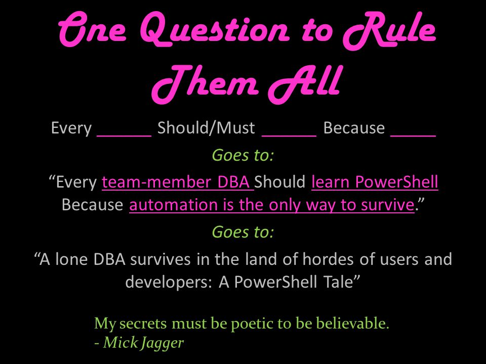 One Question to Rule Them All Every ______ Should/Must ______ Because _____ Goes to: Every team-member DBA Should learn PowerShell Because automation is the only way to survive. Goes to: A lone DBA survives in the land of hordes of users and developers: A PowerShell Tale My secrets must be poetic to be believable.