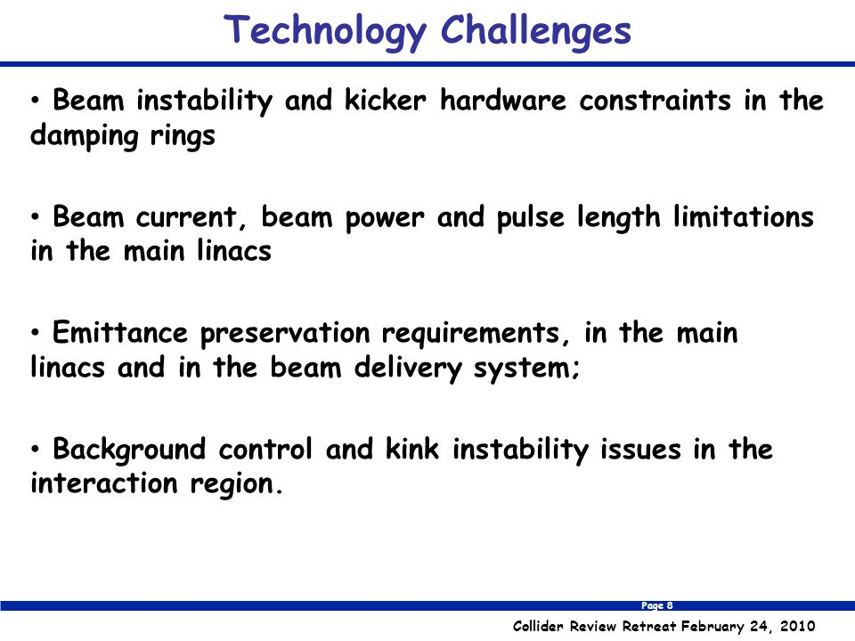 Page 8 Collider Review Retreat February 24, 2010 Technology Challenges Beam instability and kicker hardware constraints in the damping rings Beam current, beam power and pulse length limitations in the main linacs Emittance preservation requirements, in the main linacs and in the beam delivery system; Background control and kink instability issues in the interaction region.