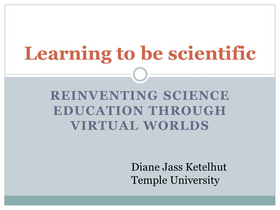 REINVENTING SCIENCE EDUCATION THROUGH VIRTUAL WORLDS Learning to be scientific Diane Jass Ketelhut Temple University