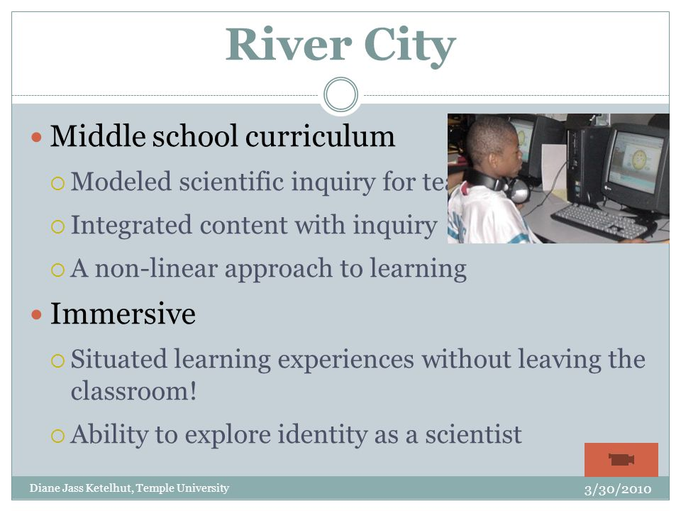 River City Middle school curriculum  Modeled scientific inquiry for teachers  Integrated content with inquiry  A non-linear approach to learning Immersive  Situated learning experiences without leaving the classroom.