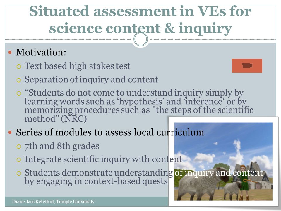 Situated assessment in VEs for science content & inquiry Diane Jass Ketelhut, Temple University 1/13/2010 Motivation:  Text based high stakes test  Separation of inquiry and content  Students do not come to understand inquiry simply by learning words such as 'hypothesis' and 'inference' or by memorizing procedures such as the steps of the scientific method (NRC) Series of modules to assess local curriculum  7th and 8th grades  Integrate scientific inquiry with content  Students demonstrate understanding of inquiry and content by engaging in context-based quests
