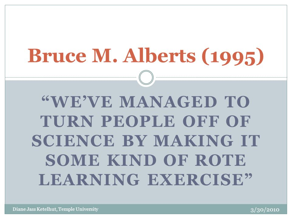 WE'VE MANAGED TO TURN PEOPLE OFF OF SCIENCE BY MAKING IT SOME KIND OF ROTE LEARNING EXERCISE Bruce M.