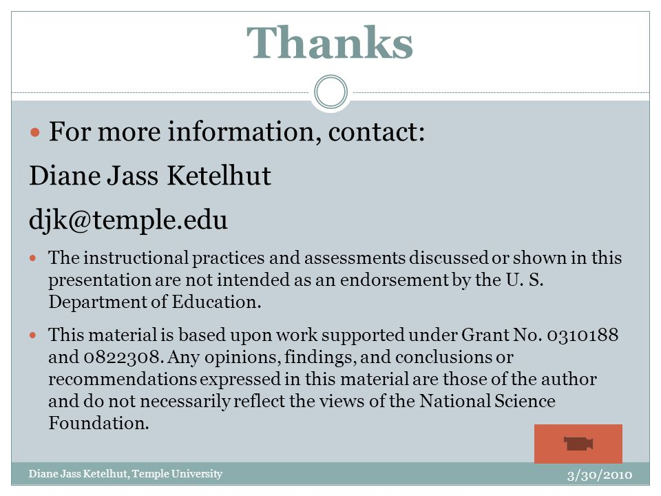 Thanks For more information, contact: Diane Jass Ketelhut djk@temple.edu The instructional practices and assessments discussed or shown in this presentation are not intended as an endorsement by the U.