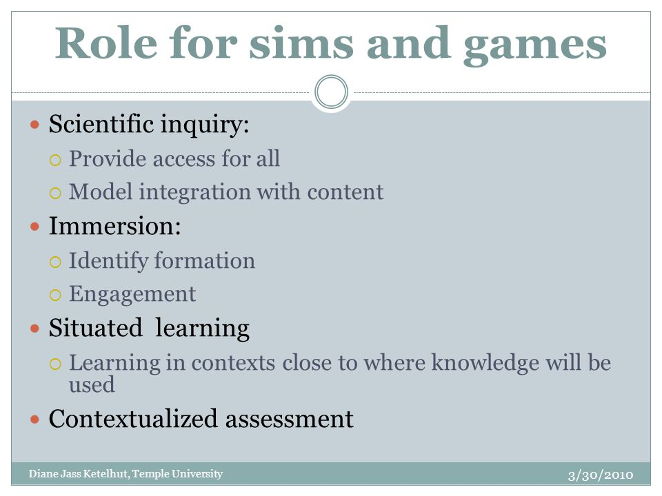Role for sims and games Scientific inquiry:  Provide access for all  Model integration with content Immersion:  Identify formation  Engagement Situated learning  Learning in contexts close to where knowledge will be used Contextualized assessment Diane Jass Ketelhut, Temple University 3/30/2010
